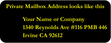 Private Mailbox Address looks like this  Your Name or Company 1340 Reynolds Ave #116 PMB 446 Irvine CA 92612