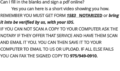 Can I fill in the blanks and sign a pdf online? Yes you can here is a short video showing you how.  REMEMBER YOU MUST GET FORM 1583   NOTARIZED or bring  it into be verified by us, with your IDS. IF YOU CAN NOT SCAN A COPY TO YOUR COMPUTER ASK THE NOTARY IF THEY OFFER THAT SERVICE AND HAVE THEM SCAN AND EMAIL IT YOU. YOU CAN THEN SAVE IT TO YOUR  COMPUTER TO EMAIL TO US OR UPLOAD. IF ALL ELSE FAILS YOU CAN FAX THE SIGNED COPY TO 975/949-0910.