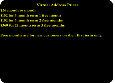 Virtual Address Prices $36 month to month $102 for 3 month term 1 free month $192 for 6 month term 2 free months  $360 for 12 month term 3 free months  Free months are for new customers on their first term only.