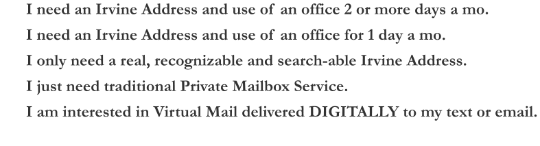 I need an Irvine Address and use of an office 2 or more days a mo. I need an Irvine Address and use of an office for 1 day a mo. I only need a real, recognizable and search-able Irvine Address. I just need traditional Private Mailbox Service. I am interested in Virtual Mail delivered DIGITALLY to my text or email.
