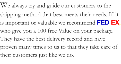 We always try and guide our customers to the shipping method that best meets their needs. If it is important or valuable we recommend FED EX, who give you a 100 free Value on your package. They have the best delivery record and have proven many times to us to that they take care of their customers just like we do.