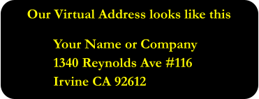 Our Virtual Address looks like this  Your Name or Company 1340 Reynolds Ave #116 Irvine CA 92612
